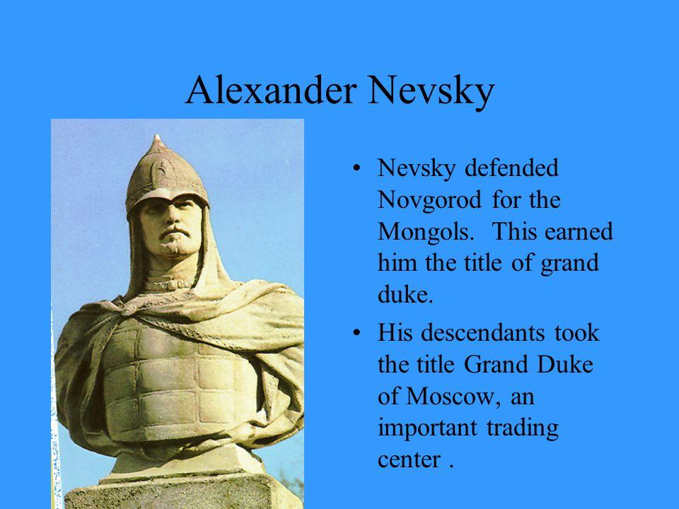 Alexander Nevsky Nevsky defended Novgorod for the Mongols.