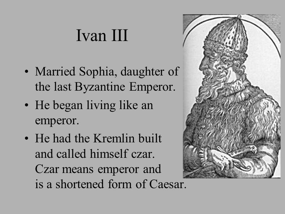 Ivan III Married Sophia, daughter of the last Byzantine Emperor. He began living like an emperor. He had the Kremlin built and called himself czar. Cz