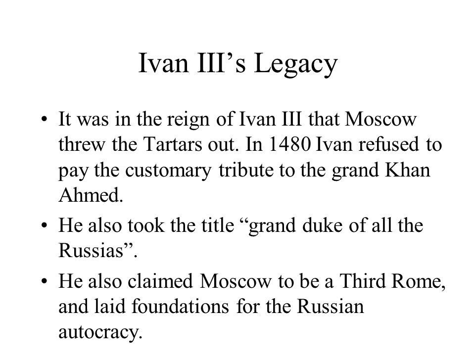 Ivan III's Legacy It was in the reign of Ivan III that Moscow threw the Tartars out.