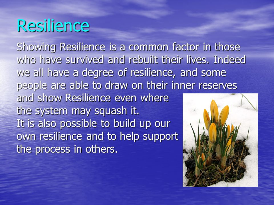 Resilience Showing Resilience is a common factor in those who have survived and rebuilt their lives. Indeed we all have a degree of resilience, and so