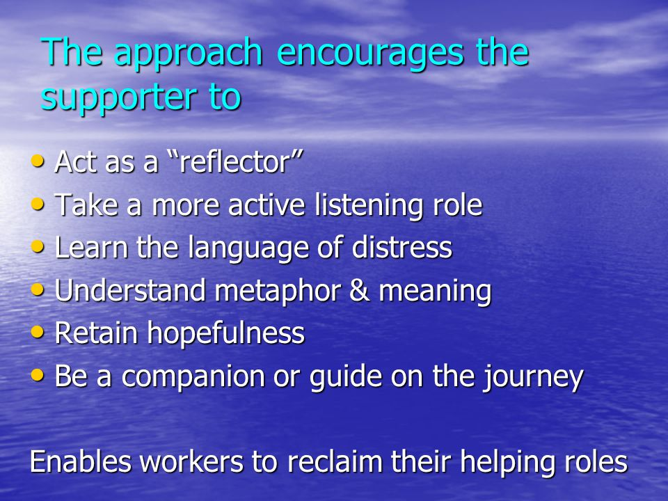 """The approach encourages the supporter to Act as a """"reflector"""" Act as a """"reflector"""" Take a more active listening role Take a more active listening role"""