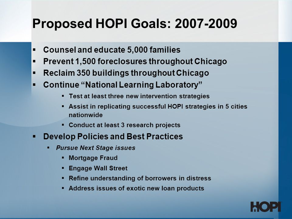 Proposed HOPI Goals: 2007-2009  Counsel and educate 5,000 families  Prevent 1,500 foreclosures throughout Chicago  Reclaim 350 buildings throughout Chicago  Continue National Learning Laboratory  Test at least three new intervention strategies  Assist in replicating successful HOPI strategies in 5 cities nationwide  Conduct at least 3 research projects  Develop Policies and Best Practices  Pursue Next Stage issues  Mortgage Fraud  Engage Wall Street  Refine understanding of borrowers in distress  Address issues of exotic new loan products