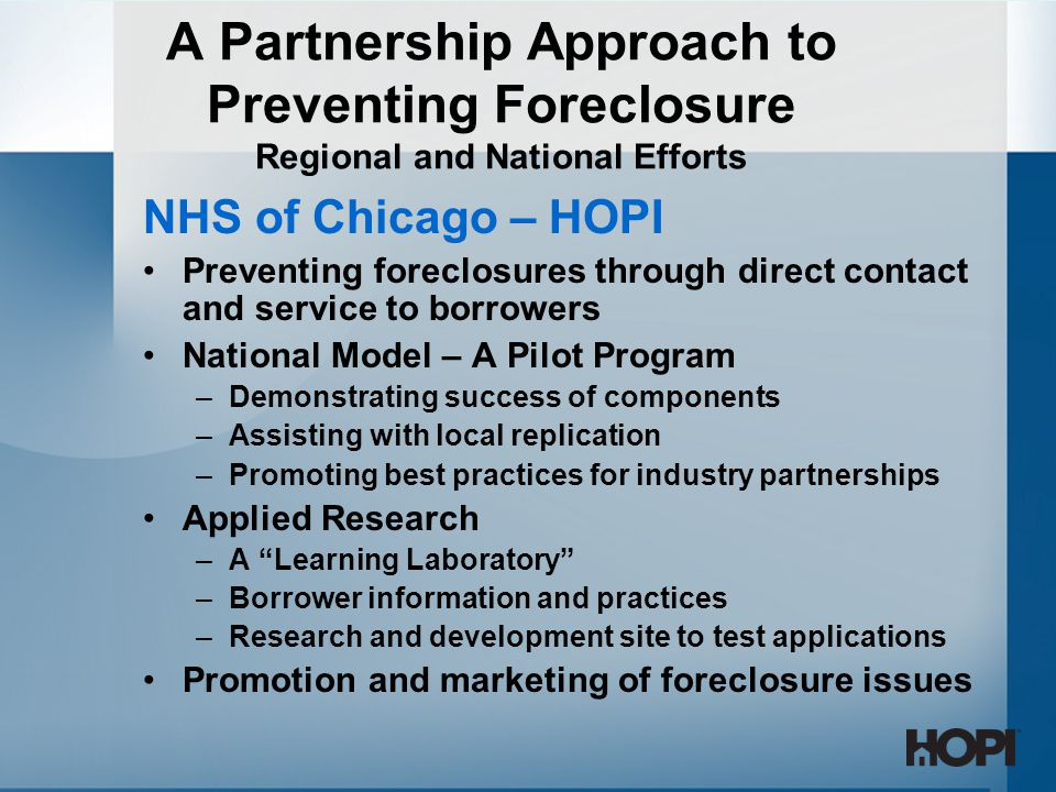 A Partnership Approach to Preventing Foreclosure Regional and National Efforts NHS of Chicago – HOPI Preventing foreclosures through direct contact and service to borrowers National Model – A Pilot Program –Demonstrating success of components –Assisting with local replication –Promoting best practices for industry partnerships Applied Research –A Learning Laboratory –Borrower information and practices –Research and development site to test applications Promotion and marketing of foreclosure issues