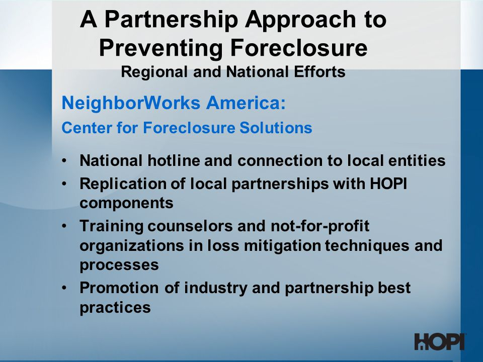 NeighborWorks America: Center for Foreclosure Solutions National hotline and connection to local entities Replication of local partnerships with HOPI components Training counselors and not-for-profit organizations in loss mitigation techniques and processes Promotion of industry and partnership best practices A Partnership Approach to Preventing Foreclosure Regional and National Efforts