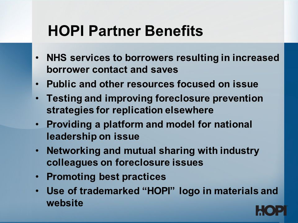 NHS services to borrowers resulting in increased borrower contact and saves Public and other resources focused on issue Testing and improving foreclosure prevention strategies for replication elsewhere Providing a platform and model for national leadership on issue Networking and mutual sharing with industry colleagues on foreclosure issues Promoting best practices Use of trademarked HOPI logo in materials and website HOPI Partner Benefits