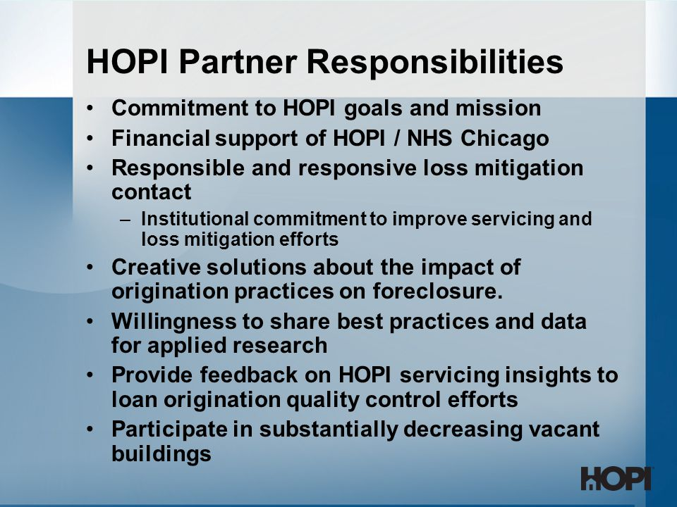 Commitment to HOPI goals and mission Financial support of HOPI / NHS Chicago Responsible and responsive loss mitigation contact –Institutional commitment to improve servicing and loss mitigation efforts Creative solutions about the impact of origination practices on foreclosure.