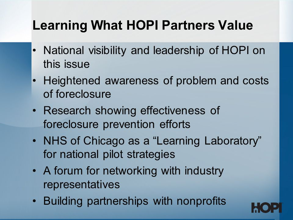 Learning What HOPI Partners Value National visibility and leadership of HOPI on this issue Heightened awareness of problem and costs of foreclosure Research showing effectiveness of foreclosure prevention efforts NHS of Chicago as a Learning Laboratory for national pilot strategies A forum for networking with industry representatives Building partnerships with nonprofits