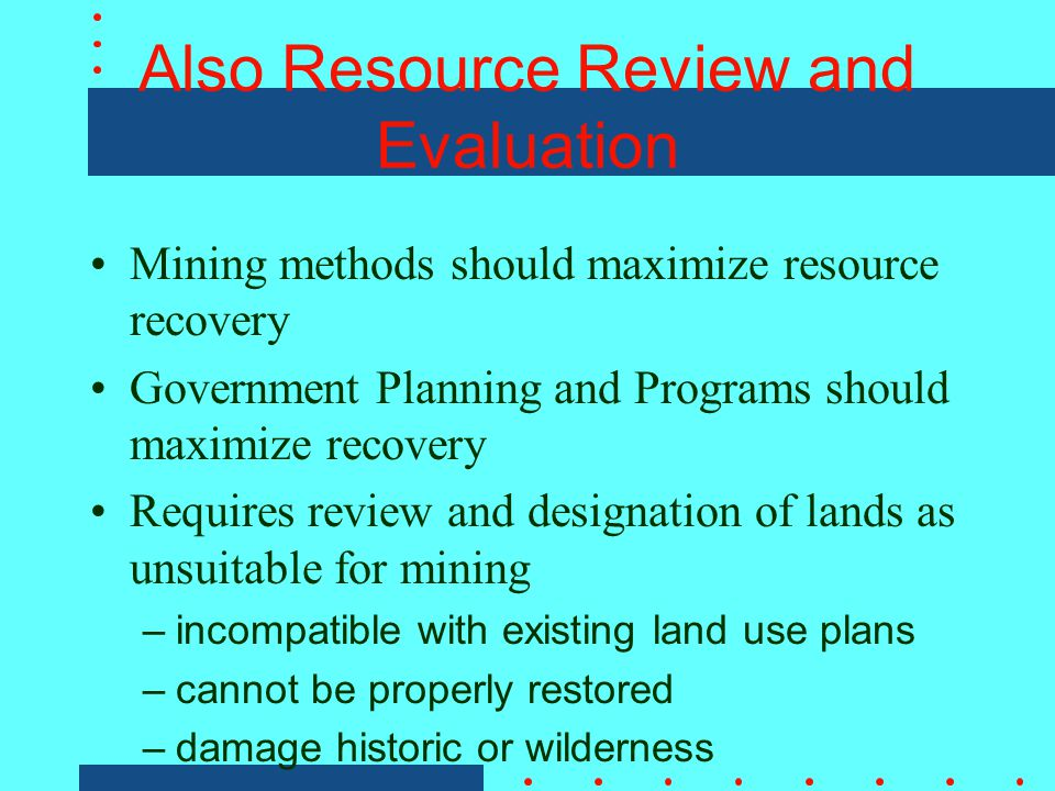 Also Resource Review and Evaluation Mining methods should maximize resource recovery Government Planning and Programs should maximize recovery Requires review and designation of lands as unsuitable for mining –incompatible with existing land use plans –cannot be properly restored –damage historic or wilderness