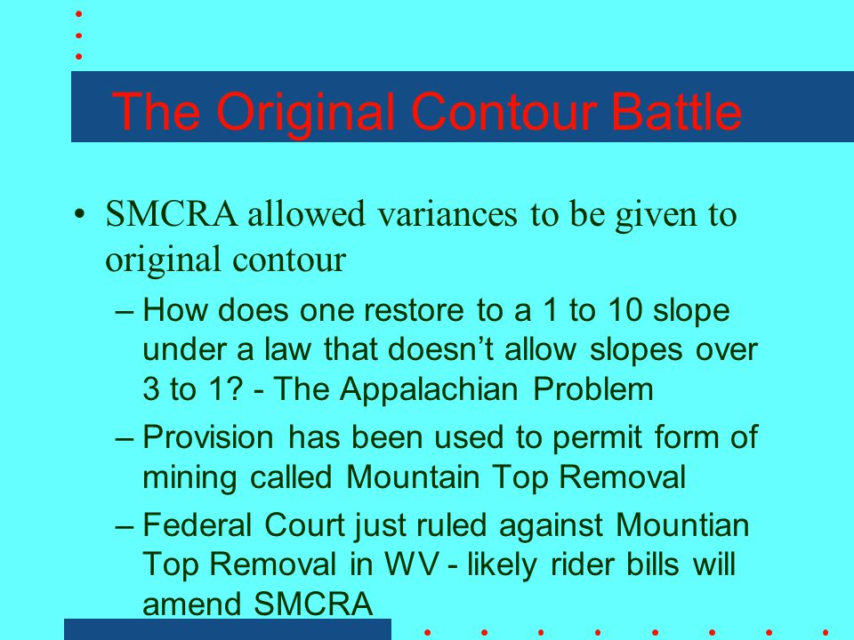 The Original Contour Battle SMCRA allowed variances to be given to original contour –How does one restore to a 1 to 10 slope under a law that doesn't allow slopes over 3 to 1.