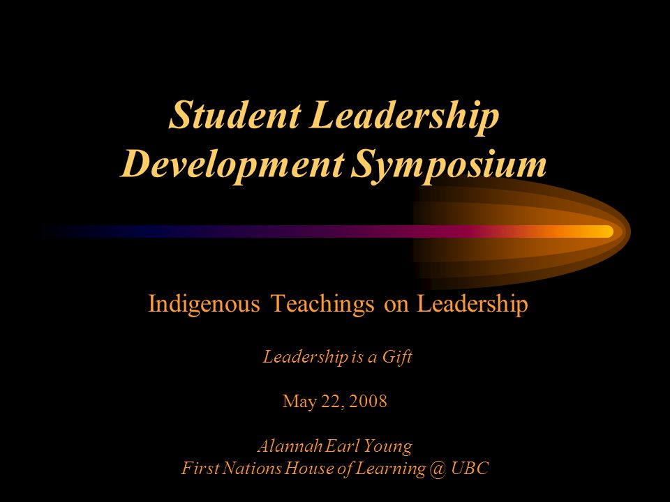 Student Leadership Development Symposium Indigenous Teachings on Leadership Leadership is a Gift May 22, 2008 Alannah Earl Young First Nations House o