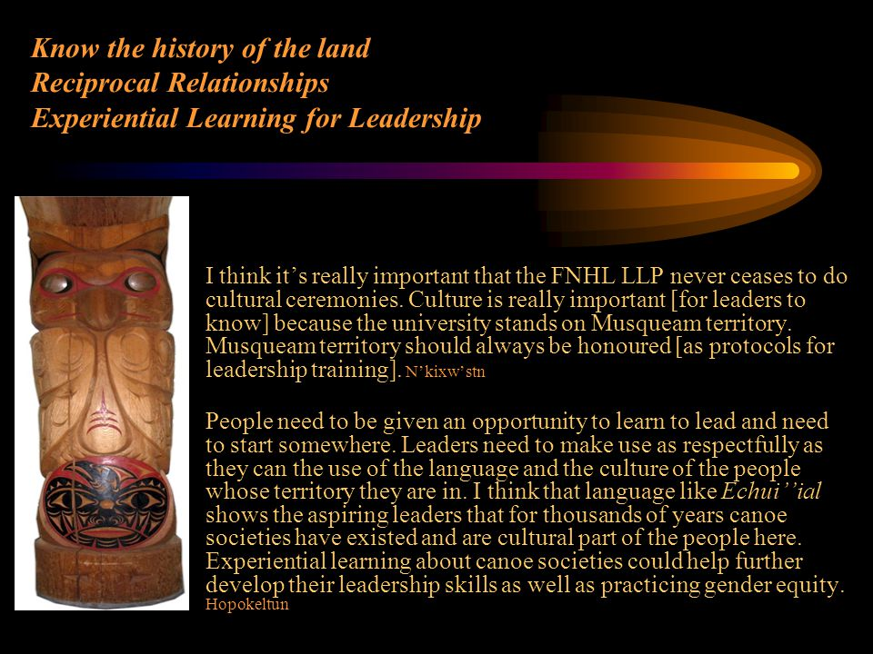 Know the history of the land Reciprocal Relationships Experiential Learning for Leadership I think it's really important that the FNHL LLP never cease