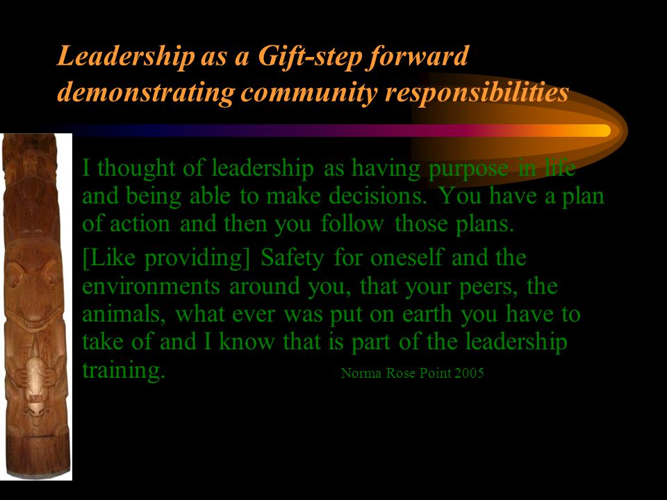 Leadership as a Gift-step forward demonstrating community responsibilities I thought of leadership as having purpose in life and being able to make de
