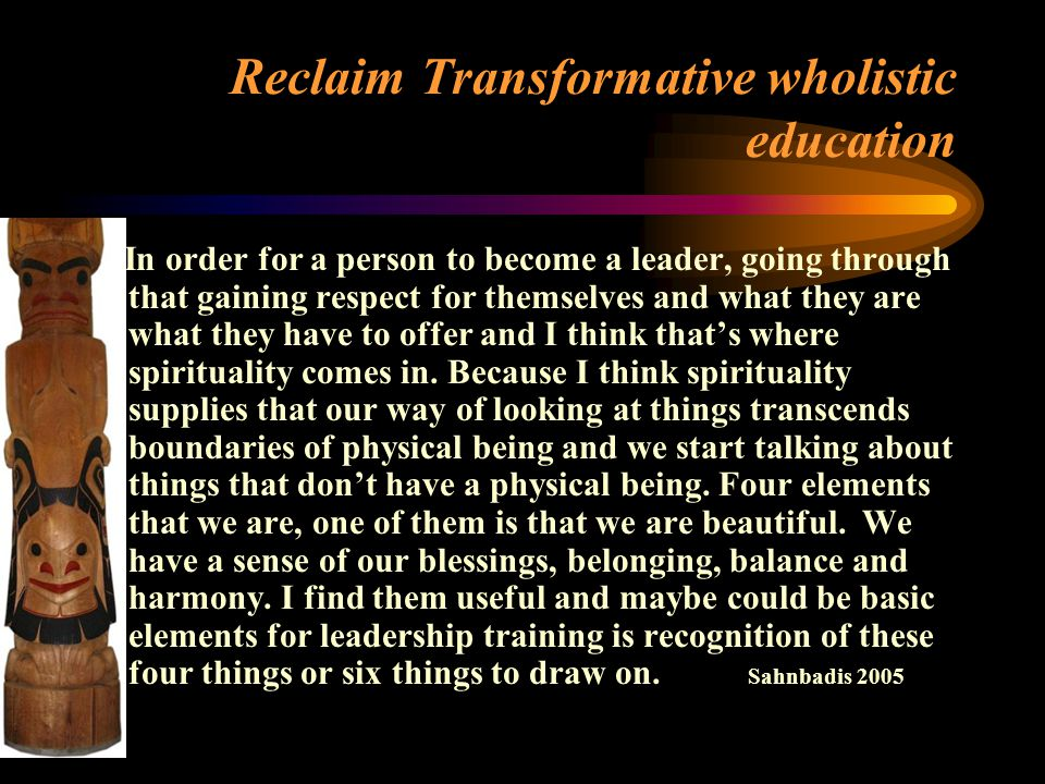 Reclaim Transformative wholistic education In order for a person to become a leader, going through that gaining respect for themselves and what they are what they have to offer and I think that's where spirituality comes in.