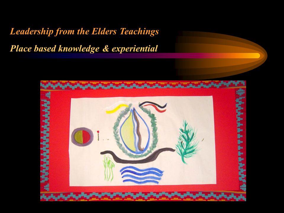 Leadership from the Elders Teachings Place based knowledge & experiential