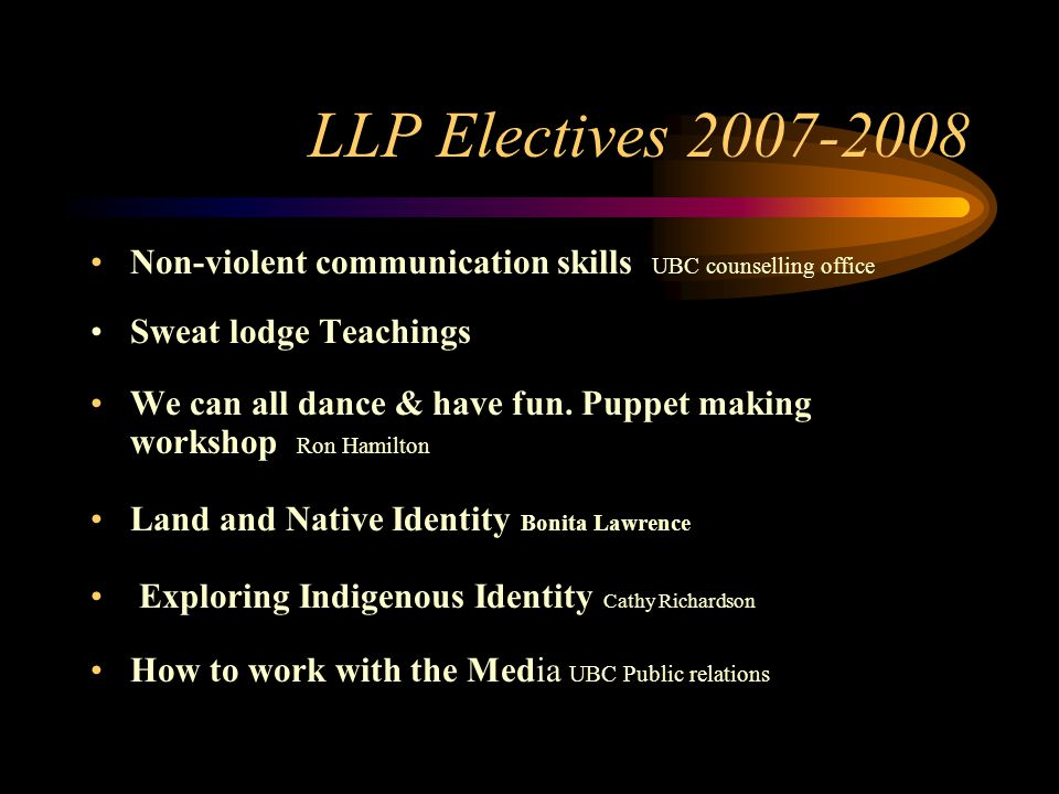 LLP Electives 2007-2008 Non-violent communication skills UBC counselling office Sweat lodge Teachings We can all dance & have fun.