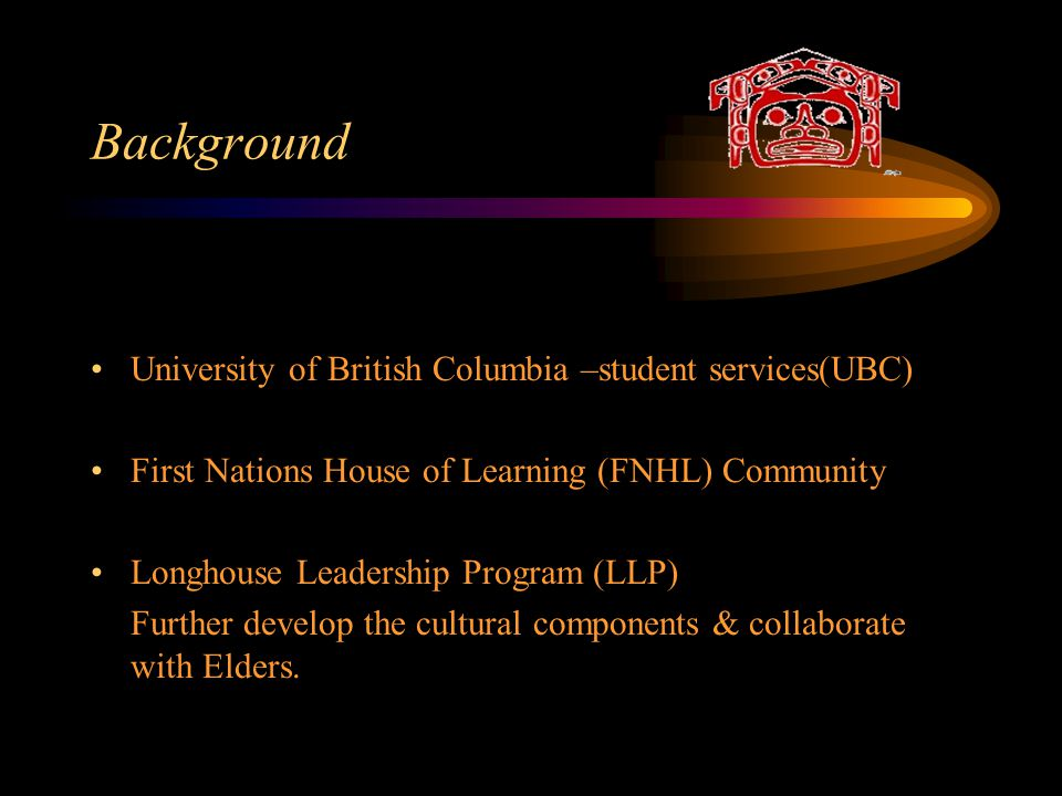 Background University of British Columbia –student services(UBC) First Nations House of Learning (FNHL) Community Longhouse Leadership Program (LLP) Further develop the cultural components & collaborate with Elders.