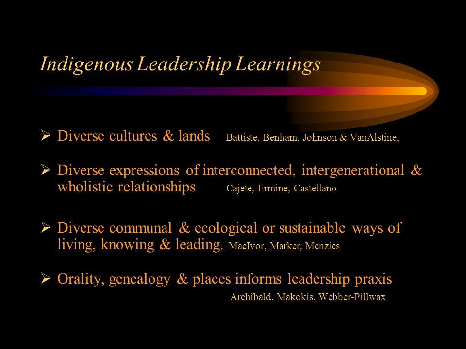 Indigenous Leadership Learnings  Diverse cultures & lands Battiste, Benham, Johnson & VanAlstine,  Diverse expressions of interconnected, intergenerational & wholistic relationships Cajete, Ermine, Castellano  Diverse communal & ecological or sustainable ways of living, knowing & leading.