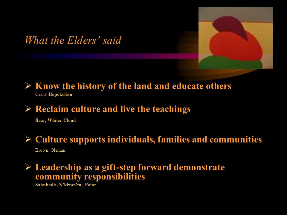 What the Elders' said  Know the history of the land and educate others Grant, Hopokeltun  Reclaim culture and live the teachings Bear, Whitec Cloud  Culture supports individuals, families and communities Brown, Oleman  Leadership as a gift-step forward demonstrate community responsibilities Sahnbadis, N'kixws'tn, Point