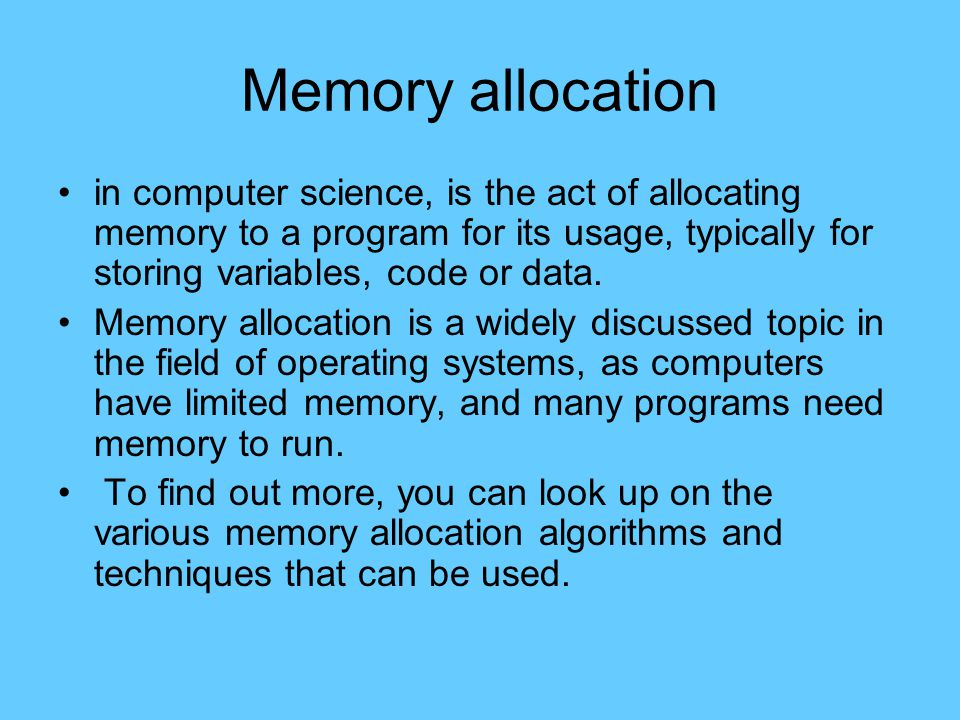 Memory allocation in computer science, is the act of allocating memory to a program for its usage, typically for storing variables, code or data.