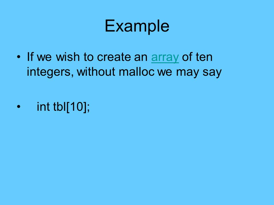 Example If we wish to create an array of ten integers, without malloc we may sayarray int tbl[10];