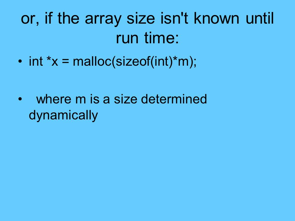 or, if the array size isn t known until run time: int *x = malloc(sizeof(int)*m); where m is a size determined dynamically