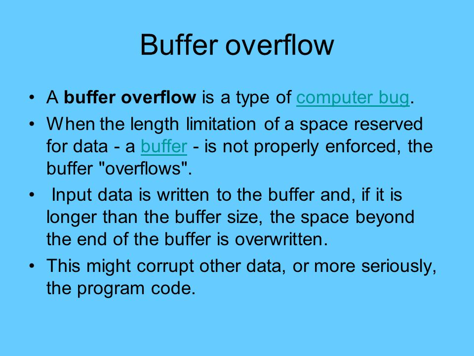 Buffer overflow A buffer overflow is a type of computer bug.computer bug When the length limitation of a space reserved for data - a buffer - is not properly enforced, the buffer overflows .buffer Input data is written to the buffer and, if it is longer than the buffer size, the space beyond the end of the buffer is overwritten.