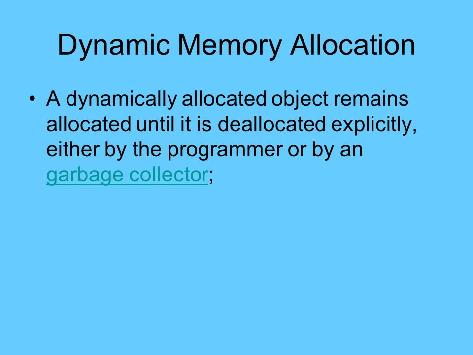Dynamic Memory Allocation A dynamically allocated object remains allocated until it is deallocated explicitly, either by the programmer or by an garbage collector; garbage collector