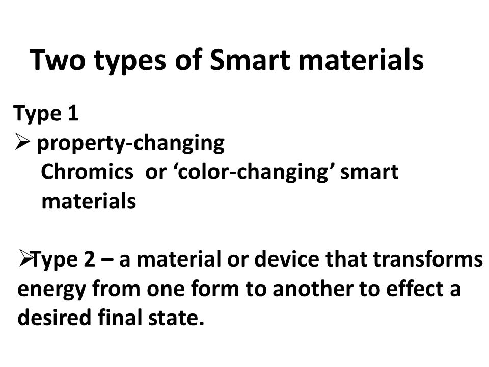 Two types of Smart materials Type 1  property-changing Chromics or 'color-changing' smart materials  Type 2 – a material or device that transforms energy from one form to another to effect a desired final state.