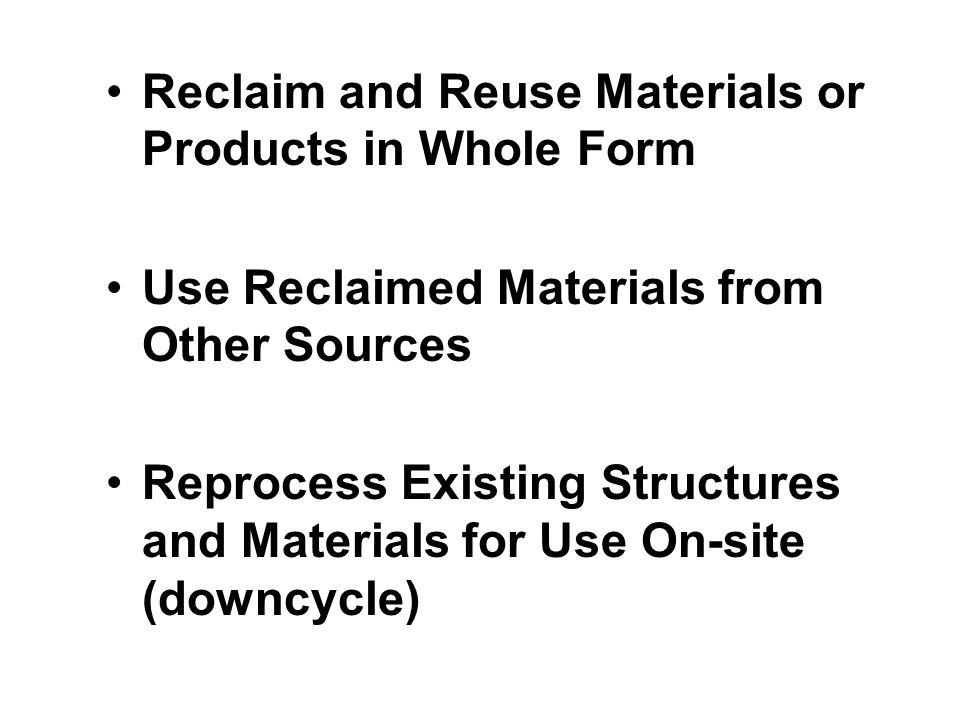 Reclaim and Reuse Materials or Products in Whole Form Use Reclaimed Materials from Other Sources Reprocess Existing Structures and Materials for Use On-site (downcycle)