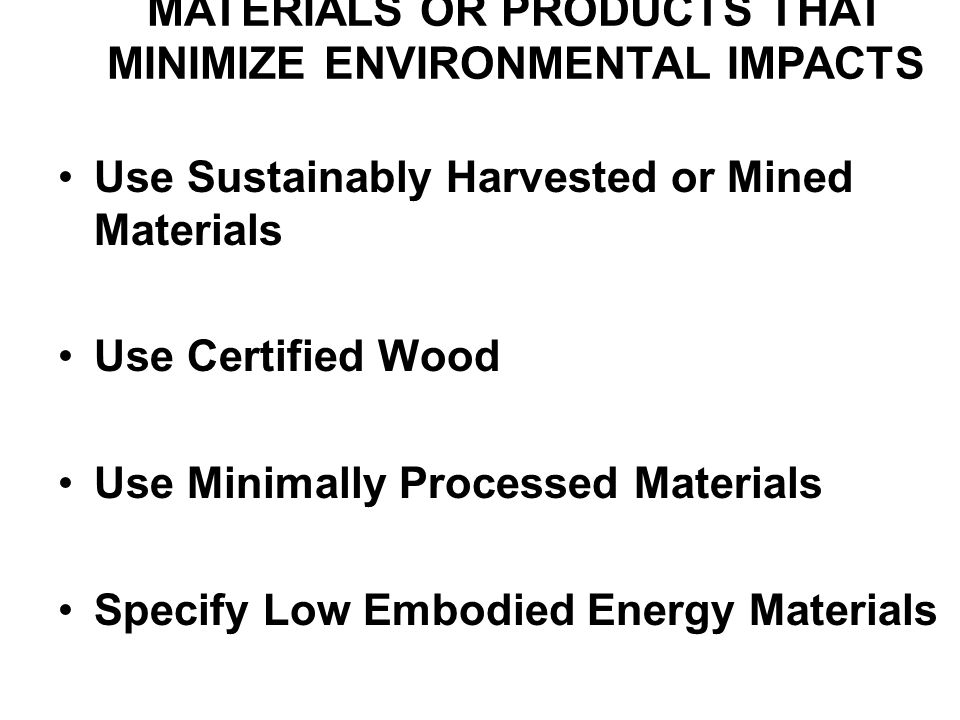 MATERIALS OR PRODUCTS THAT MINIMIZE ENVIRONMENTAL IMPACTS Use Sustainably Harvested or Mined Materials Use Certified Wood Use Minimally Processed Materials Specify Low Embodied Energy Materials