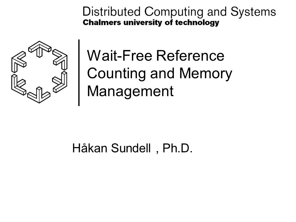 Wait-Free Reference Counting and Memory Management Håkan Sundell, Ph.D.