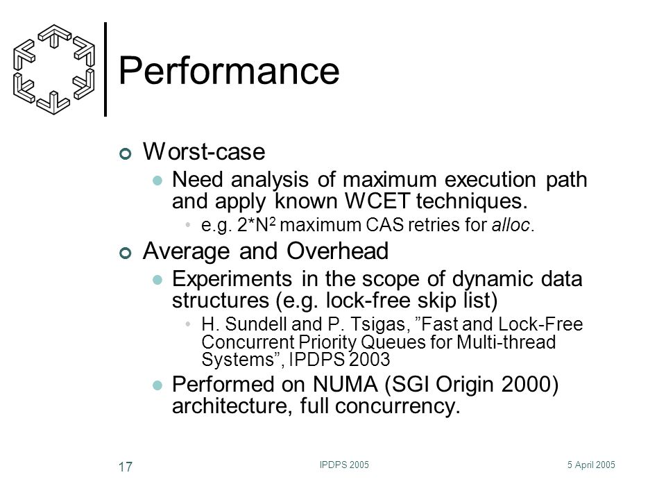 5 April 2005IPDPS 2005 17 Performance Worst-case Need analysis of maximum execution path and apply known WCET techniques. e.g. 2*N 2 maximum CAS retri