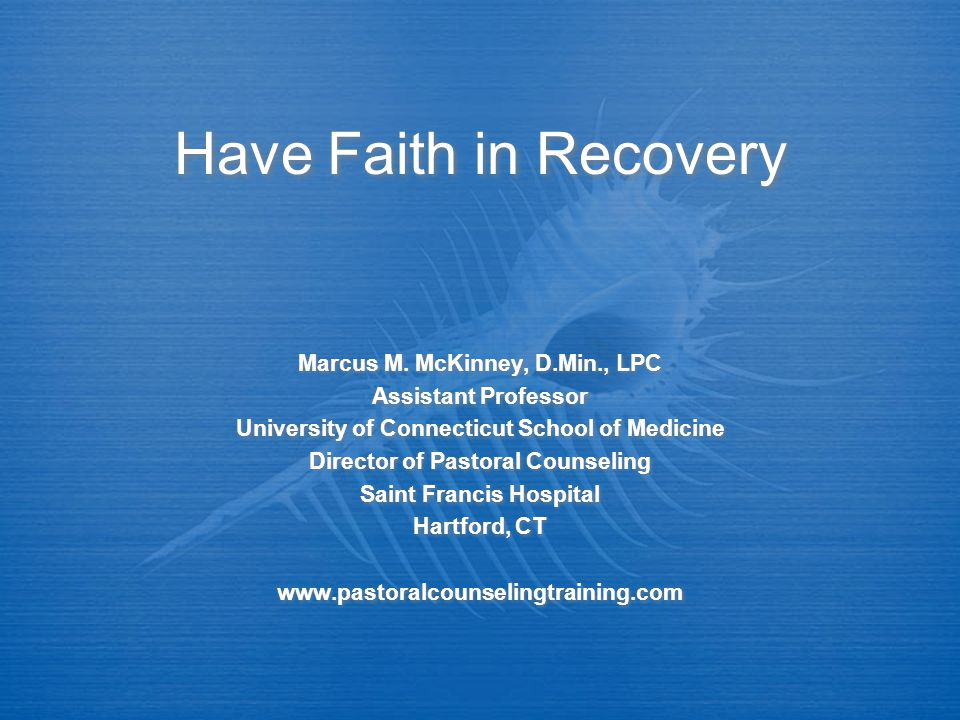 Have Faith in Recovery Marcus M. McKinney, D.Min., LPC Assistant Professor University of Connecticut School of Medicine Director of Pastoral Counselin