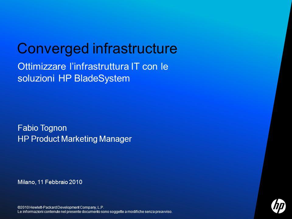 Fabio Tognon HP Product Marketing Manager Milano, 11 Febbraio 2010 Converged infrastructure ©2010 Hewlett-Packard Development Company, L.P. Le informa