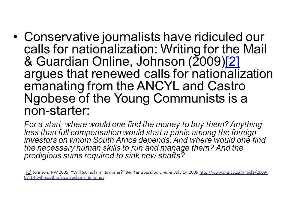 Conservative journalists have ridiculed our calls for nationalization: Writing for the Mail & Guardian Online, Johnson (2009)[2] argues that renewed calls for nationalization emanating from the ANCYL and Castro Ngobese of the Young Communists is a non-starter:[2] For a start, where would one find the money to buy them.