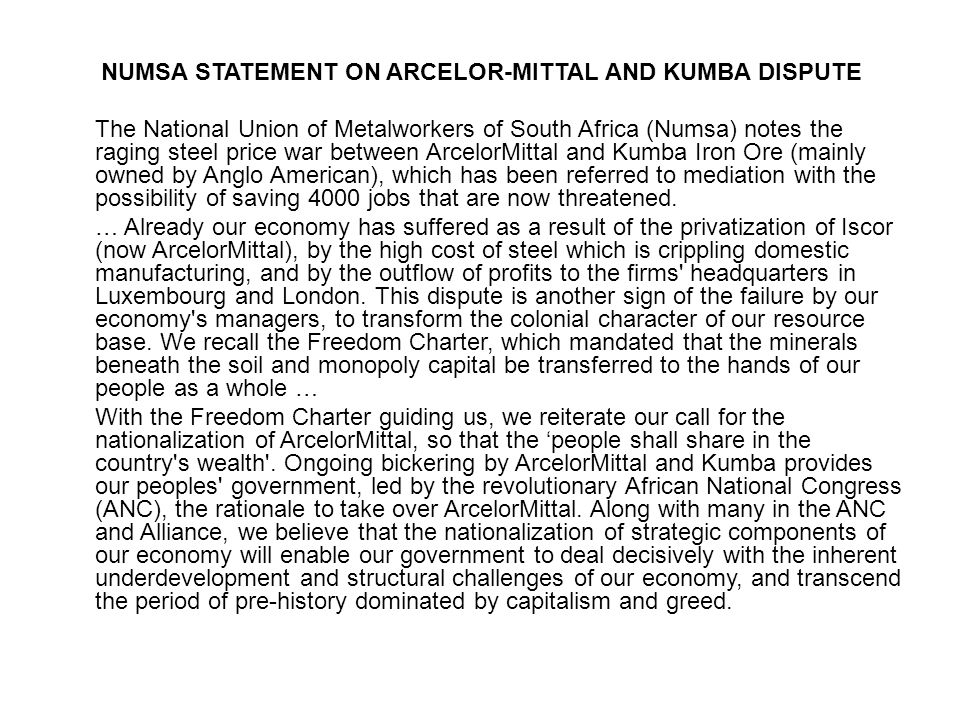 NUMSA STATEMENT ON ARCELOR-MITTAL AND KUMBA DISPUTE The National Union of Metalworkers of South Africa (Numsa) notes the raging steel price war between ArcelorMittal and Kumba Iron Ore (mainly owned by Anglo American), which has been referred to mediation with the possibility of saving 4000 jobs that are now threatened.