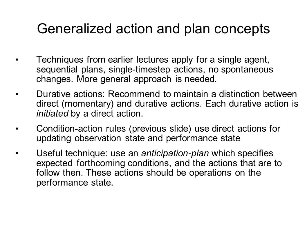 Generalized action and plan concepts Techniques from earlier lectures apply for a single agent, sequential plans, single-timestep actions, no spontaneous changes.
