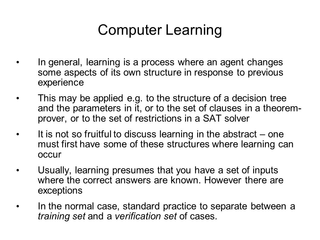 Computer Learning In general, learning is a process where an agent changes some aspects of its own structure in response to previous experience This may be applied e.g.