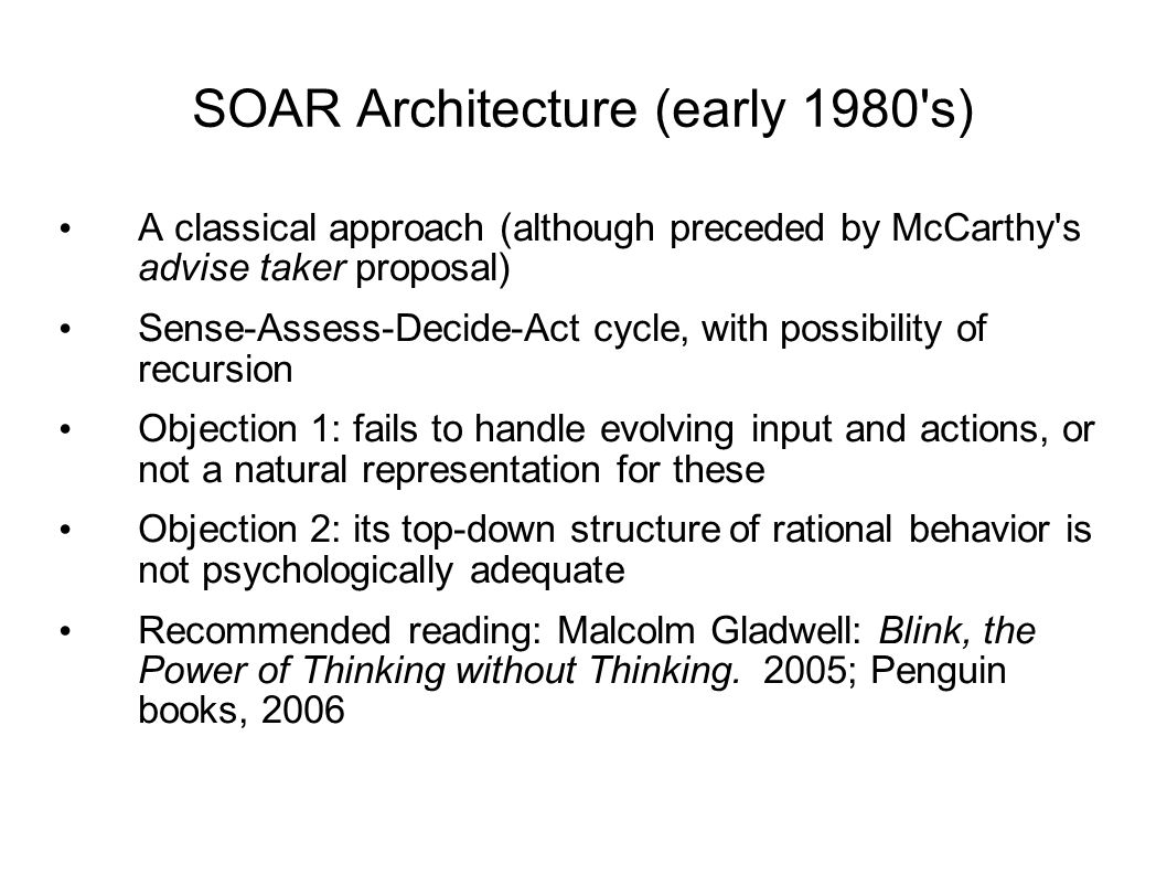 SOAR Architecture (early 1980 s) A classical approach (although preceded by McCarthy s advise taker proposal) Sense-Assess-Decide-Act cycle, with possibility of recursion Objection 1: fails to handle evolving input and actions, or not a natural representation for these Objection 2: its top-down structure of rational behavior is not psychologically adequate Recommended reading: Malcolm Gladwell: Blink, the Power of Thinking without Thinking.
