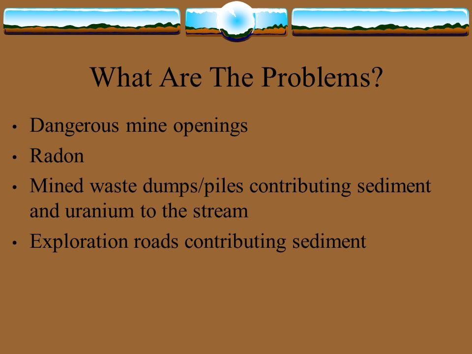 What Are The Problems? Dangerous mine openings Radon Mined waste dumps/piles contributing sediment and uranium to the stream Exploration roads contrib