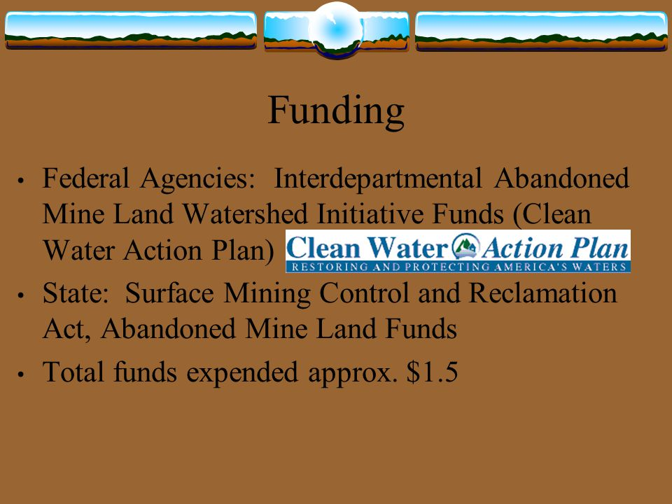 Clean Water Action Plan Watershed Restoration National Program Described in the President's Clean Water Action Plan of 1998 Funded by the Interdepartmental Abandoned Mine Land Watershed Initiative Purpose is for Federal land managers to work in partnership with State and Local agencies, tribes, and private parties to develop strategies for the restoration of watersheds affected by abandoned mines.