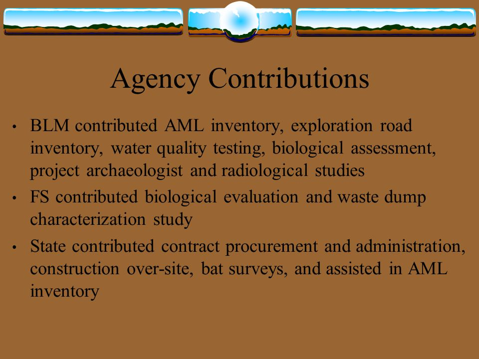 Agency Contributions BLM contributed AML inventory, exploration road inventory, water quality testing, biological assessment, project archaeologist an