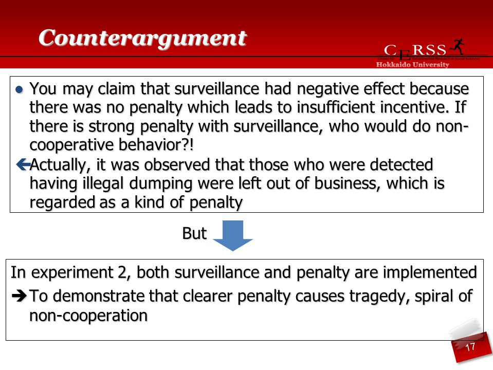 Counterargument In experiment 2, both surveillance and penalty are implemented  To demonstrate that clearer penalty causes tragedy, spiral of non-cooperation You may claim that surveillance had negative effect because there was no penalty which leads to insufficient incentive.