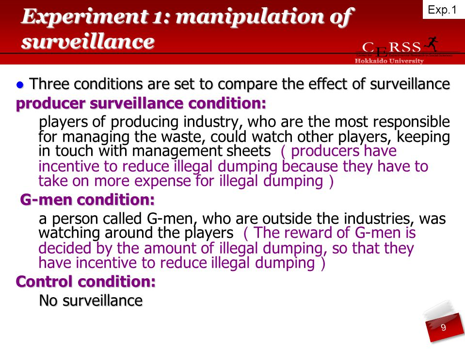 Experiment 1: manipulation of surveillance Three conditions are set to compare the effect of surveillance Three conditions are set to compare the effect of surveillance producer surveillance condition: players of producing industry, who are the most responsible for managing the waste, could watch other players, keeping in touch with management sheets ( producers have incentive to reduce illegal dumping because they have to take on more expense for illegal dumping ) G-men condition: G-men condition: a person called G-men, who are outside the industries, was watching around the players ( The reward of G-men is decided by the amount of illegal dumping, so that they have incentive to reduce illegal dumping ) Control condition: No surveillance 9 Exp.1