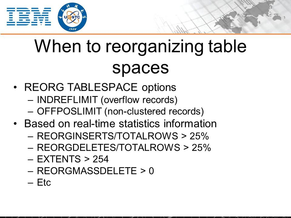 When to reorganizing table spaces REORG TABLESPACE options –INDREFLIMIT (overflow records) –OFFPOSLIMIT (non-clustered records) Based on real-time sta