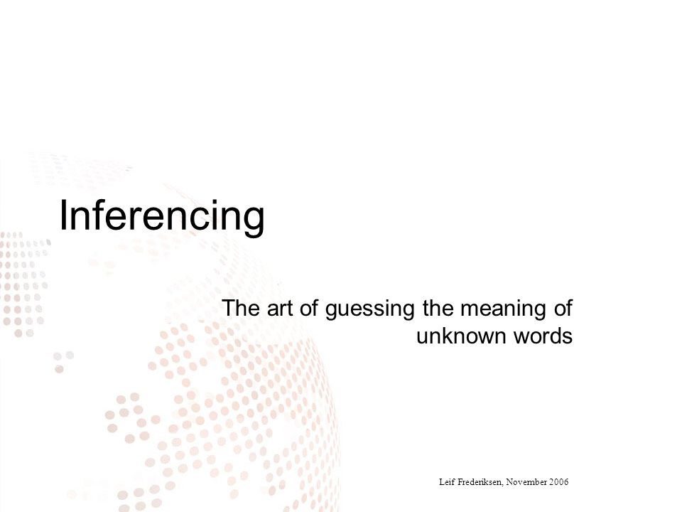 Inferencing The art of guessing the meaning of unknown words Leif Frederiksen, November 2006