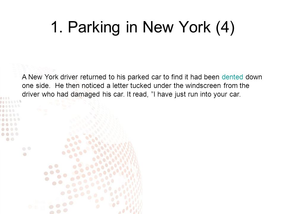1. Parking in New York (4) A New York driver returned to his parked car to find it had been dented down one side. He then noticed a letter tucked unde
