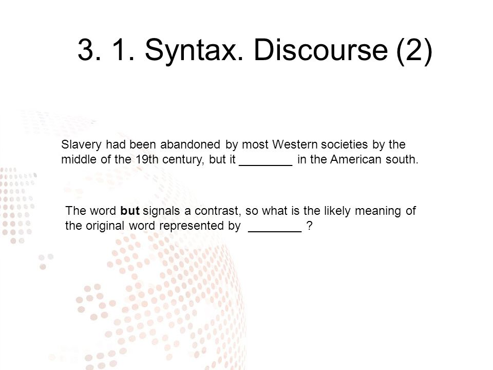 3. 1. Syntax. Discourse (2) Slavery had been abandoned by most Western societies by the middle of the 19th century, but it ________ in the American so