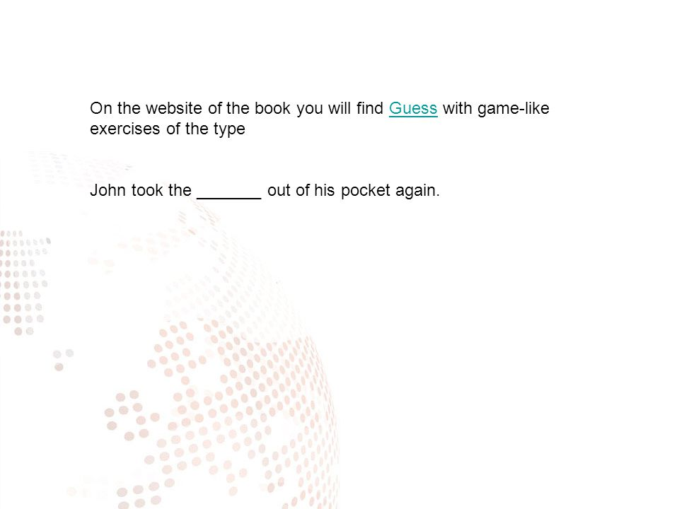 On the website of the book you will find Guess with game-like exercises of the typeGuess John took the _______ out of his pocket again.