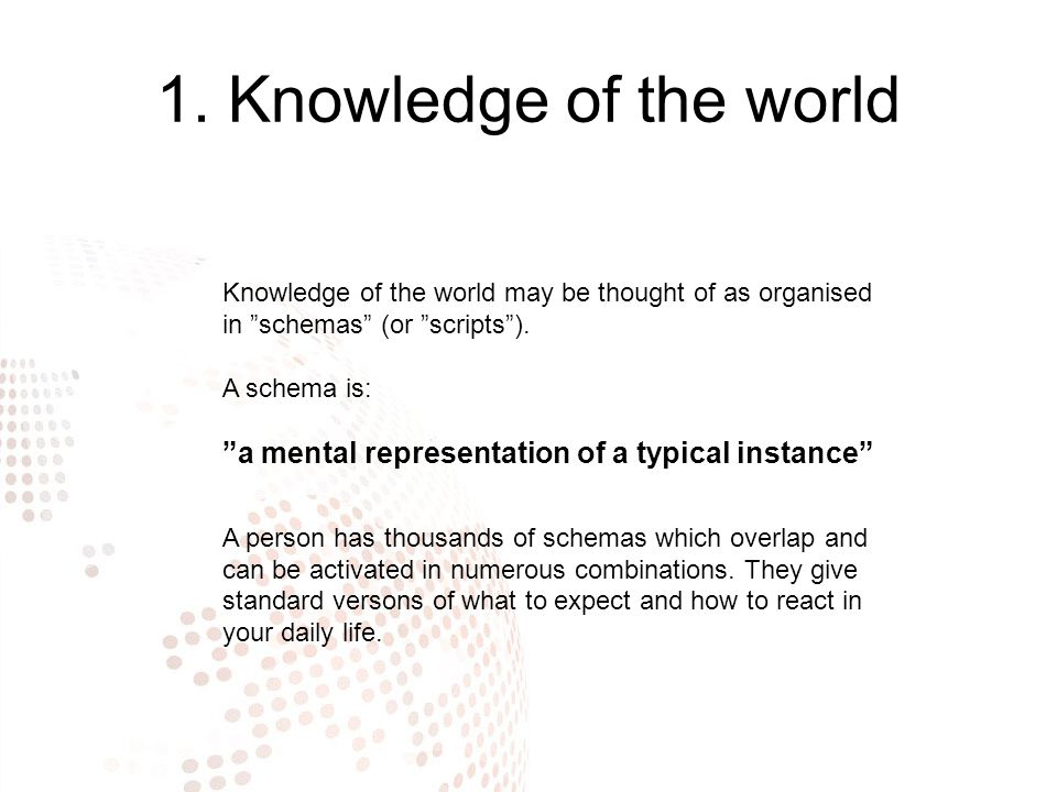 """1. Knowledge of the world Knowledge of the world may be thought of as organised in """"schemas"""" (or """"scripts""""). A schema is: """"a mental representation of"""